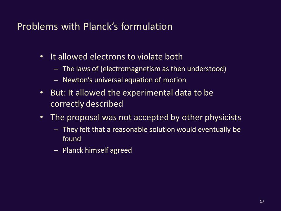 Problems with Planck's formulation It allowed electrons to violate both – The laws of (electromagnetism as then understood) – Newton's universal equation of motion But: It allowed the experimental data to be correctly described The proposal was not accepted by other physicists – They felt that a reasonable solution would eventually be found – Planck himself agreed 17
