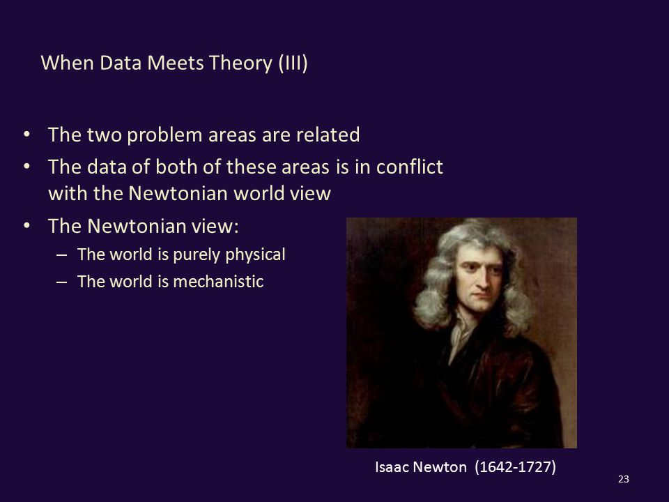 When Data Meets Theory (III) The two problem areas are related The data of both of these areas is in conflict with the Newtonian world view The Newton