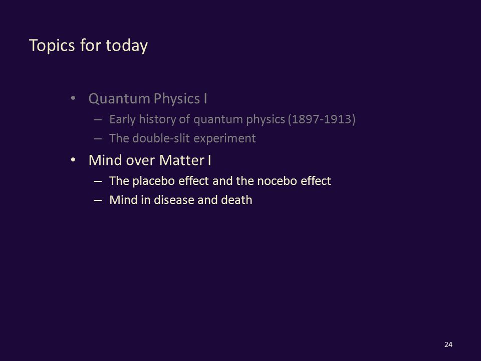 Topics for today Quantum Physics I – Early history of quantum physics (1897-1913) – The double-slit experiment Mind over Matter I – The placebo effect and the nocebo effect – Mind in disease and death 24