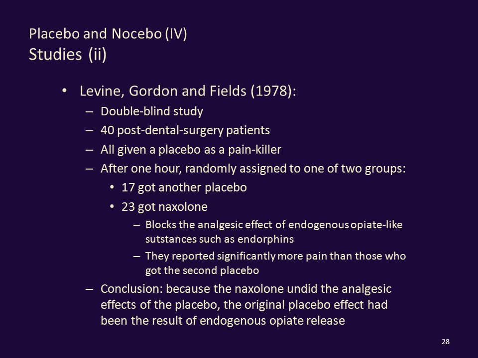 Placebo and Nocebo (IV) Studies (ii) Levine, Gordon and Fields (1978): – Double-blind study – 40 post-dental-surgery patients – All given a placebo as a pain-killer – After one hour, randomly assigned to one of two groups: 17 got another placebo 23 got naxolone – Blocks the analgesic effect of endogenous opiate-like sutstances such as endorphins – They reported significantly more pain than those who got the second placebo – Conclusion: because the naxolone undid the analgesic effects of the placebo, the original placebo effect had been the result of endogenous opiate release 28