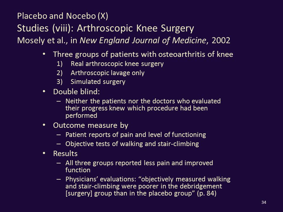 Placebo and Nocebo (X) Studies (viii): Arthroscopic Knee Surgery Mosely et al., in New England Journal of Medicine, 2002 Three groups of patients with osteoarthritis of knee 1)Real arthroscopic knee surgery 2)Arthroscopic lavage only 3)Simulated surgery Double blind: – Neither the patients nor the doctors who evaluated their progress knew which procedure had been performed Outcome measure by – Patient reports of pain and level of functioning – Objective tests of walking and stair-climbing Results – All three groups reported less pain and improved function – Physicians' evaluations: objectively measured walking and stair-climbing were poorer in the debridgement [surgery] group than in the placebo group (p.