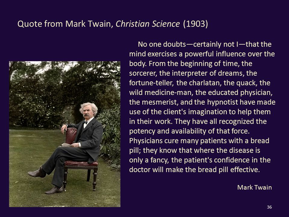 Quote from Mark Twain, Christian Science (1903) 36 No one doubts—certainly not I—that the mind exercises a powerful influence over the body. From the