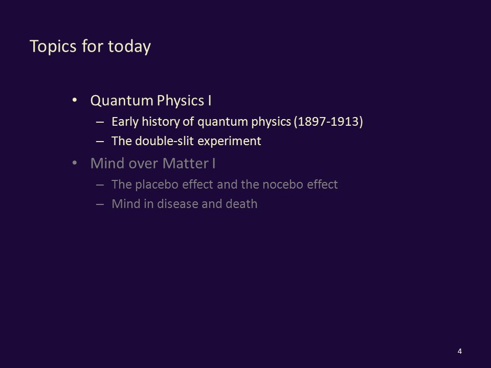 Topics for today Quantum Physics I – Early history of quantum physics (1897-1913) – The double-slit experiment Mind over Matter I – The placebo effect and the nocebo effect – Mind in disease and death 4