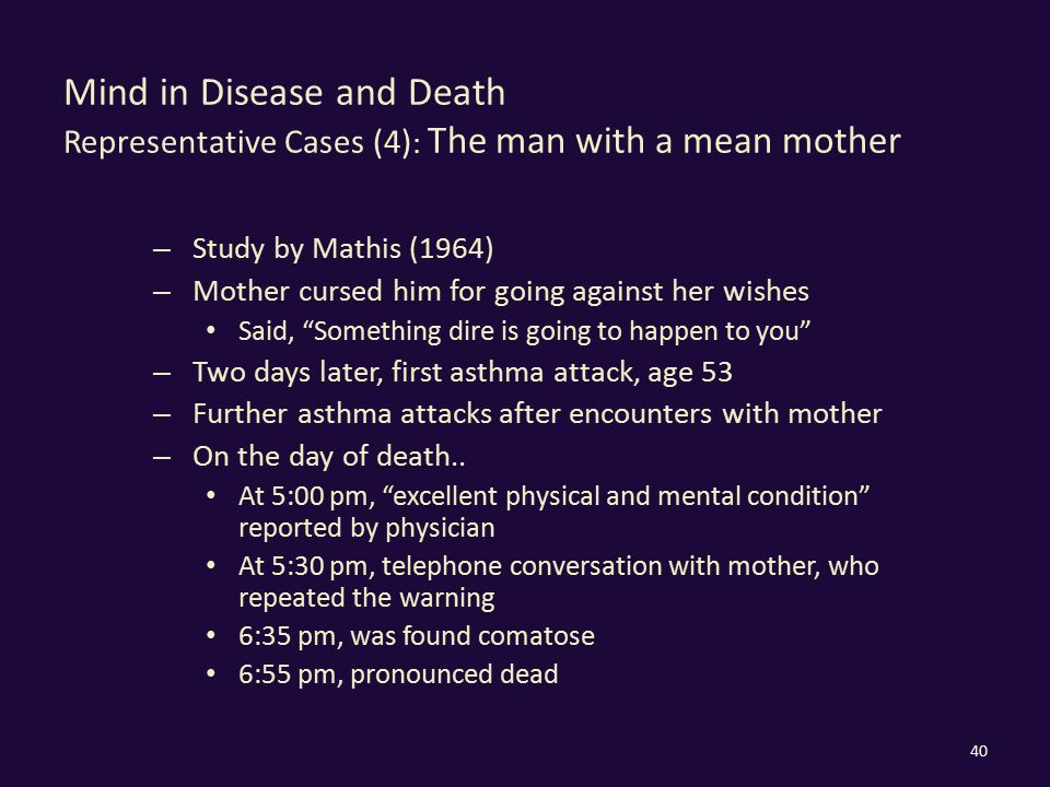 Mind in Disease and Death Representative Cases (4) : The man with a mean mother – Study by Mathis (1964) – Mother cursed him for going against her wishes Said, Something dire is going to happen to you – Two days later, first asthma attack, age 53 – Further asthma attacks after encounters with mother – On the day of death..