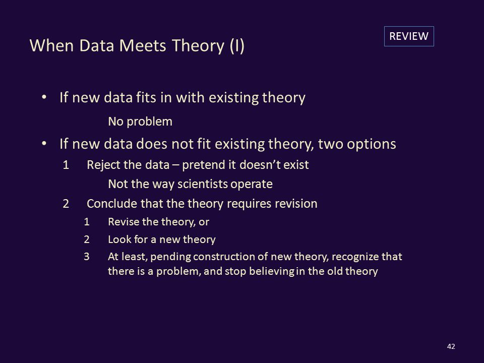 When Data Meets Theory (I) If new data fits in with existing theory No problem If new data does not fit existing theory, two options 1Reject the data – pretend it doesn't exist Not the way scientists operate 2Conclude that the theory requires revision 1Revise the theory, or 2Look for a new theory 3At least, pending construction of new theory, recognize that there is a problem, and stop believing in the old theory 42 REVIEW