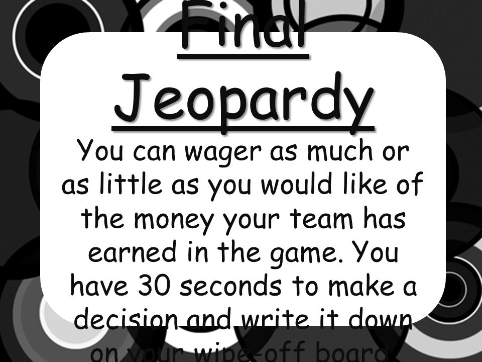 Final Jeopardy You can wager as much or as little as you would like of the money your team has earned in the game.