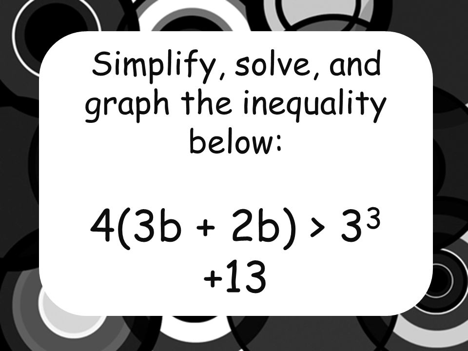 Simplify, solve, and graph the inequality below: 4(3b + 2b) > 3 3 +13