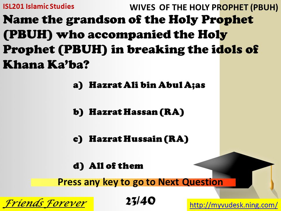 Hazrat Hasan (RA) and Hazrat Hussain (RA) were the only two sons of a)Hazrat Ali (RA) b)Hazrat Fatima (RA) c)Both of Them d)None of them ISL201 Islamic Studies Friends Forever http://myvudesk.ning.com/ Press any key to go to Next Question WIVES OF THE HOLY PROPHET (PBUH) 22/40