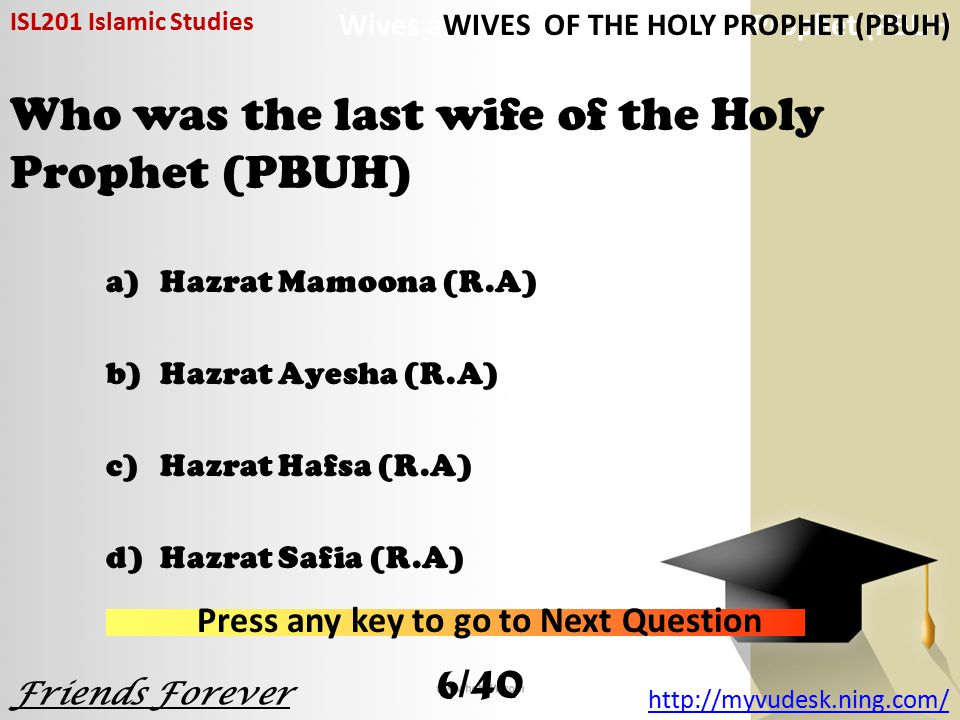 Who was the last wife of the Holy Prophet (PBUH) a)Hazrat Mamoona (R.A) b)Hazrat Ayesha (R.A) c)Hazrat Hafsa (R.A) d)Hazrat Safia (R.A) ISL201 Islamic Studies Friends Forever http://myvudesk.ning.com/ Wives and Descent of the Holy Prophet (PBUH Press any key to go to Next Question WIVES OF THE HOLY PROPHET (PBUH) 6/40