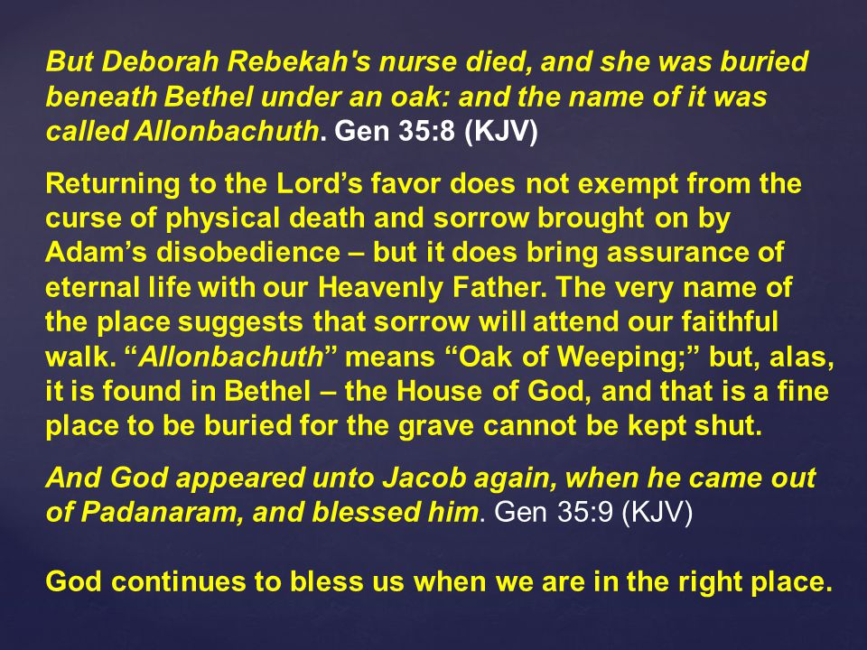 But Deborah Rebekah s nurse died, and she was buried beneath Bethel under an oak: and the name of it was called Allonbachuth.