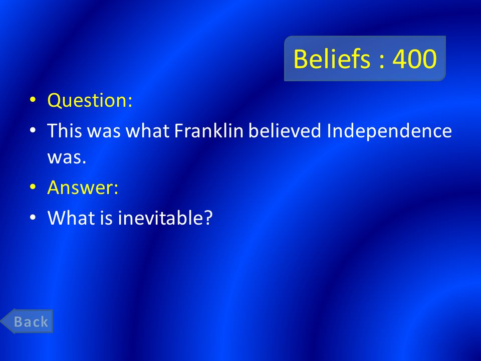 Beliefs : 400 Question: This was what Franklin believed Independence was.