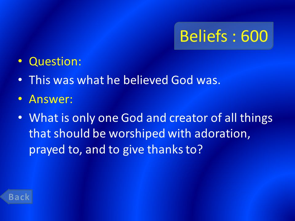 Beliefs : 600 Question: This was what he believed God was. Answer: What is only one God and creator of all things that should be worshiped with adorat