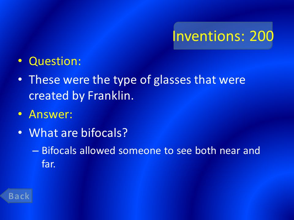 Inventions: 200 Question: These were the type of glasses that were created by Franklin. Answer: What are bifocals? – Bifocals allowed someone to see b