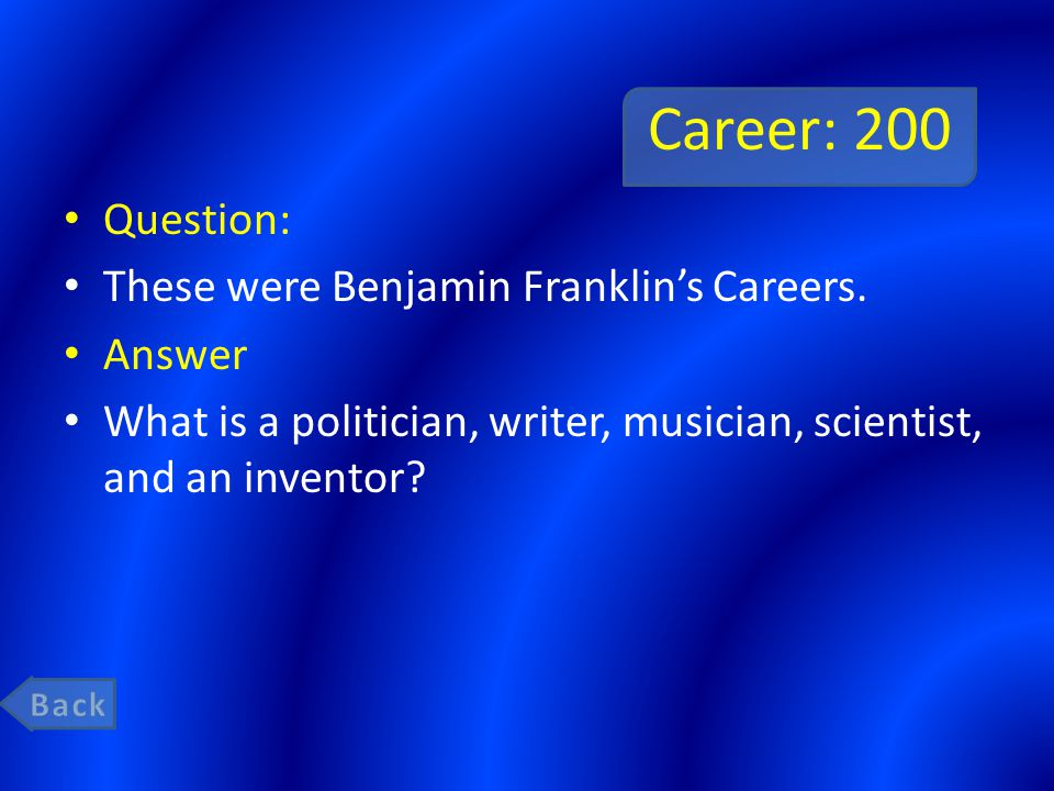Career: 200 Question: These were Benjamin Franklin's Careers. Answer What is a politician, writer, musician, scientist, and an inventor?