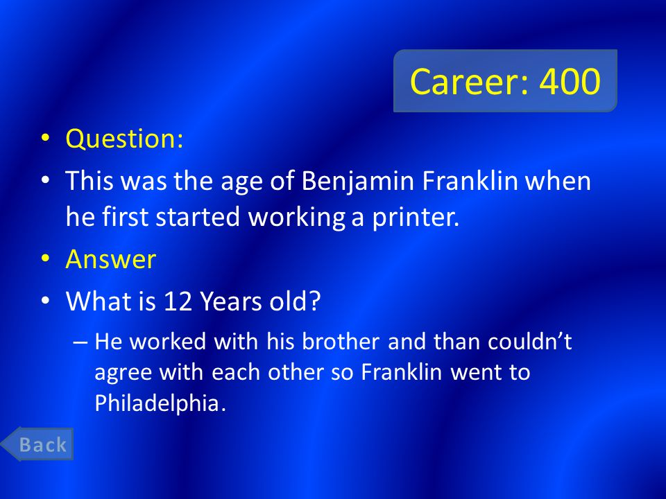 Career: 400 Question: This was the age of Benjamin Franklin when he first started working a printer.
