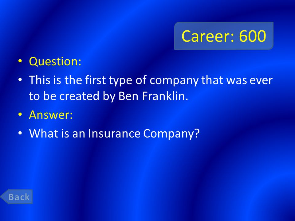 Career: 600 Question: This is the first type of company that was ever to be created by Ben Franklin. Answer: What is an Insurance Company?