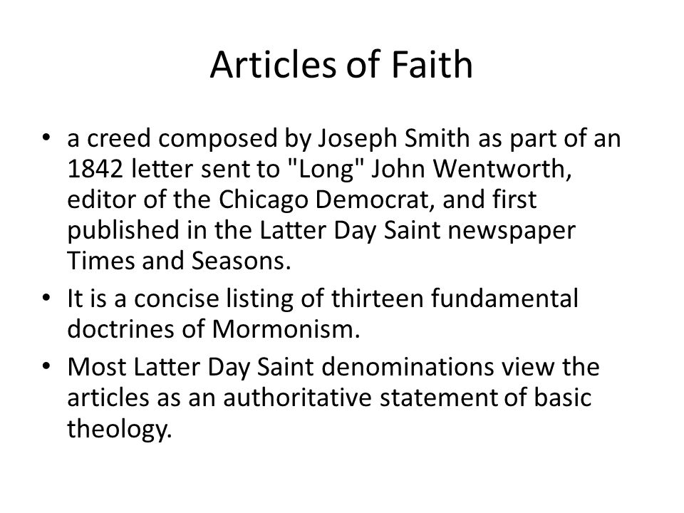 Articles of Faith a creed composed by Joseph Smith as part of an 1842 letter sent to Long John Wentworth, editor of the Chicago Democrat, and first published in the Latter Day Saint newspaper Times and Seasons.
