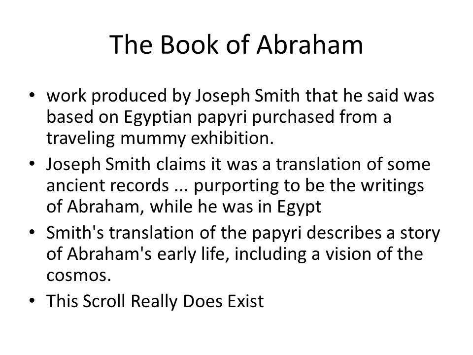 The Book of Abraham work produced by Joseph Smith that he said was based on Egyptian papyri purchased from a traveling mummy exhibition.