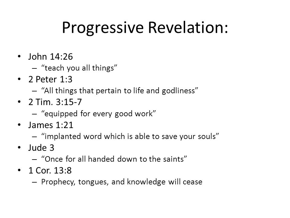 Progressive Revelation: John 14:26 – teach you all things 2 Peter 1:3 – All things that pertain to life and godliness 2 Tim.