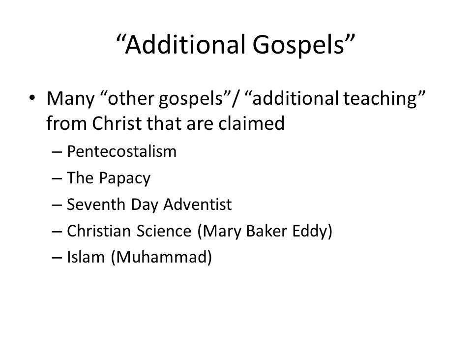 Additional Gospels Many other gospels / additional teaching from Christ that are claimed – Pentecostalism – The Papacy – Seventh Day Adventist – Christian Science (Mary Baker Eddy) – Islam (Muhammad)