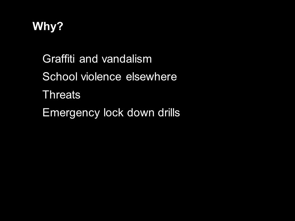 Graffiti and vandalism School violence elsewhere Threats Emergency lock down drills Why?
