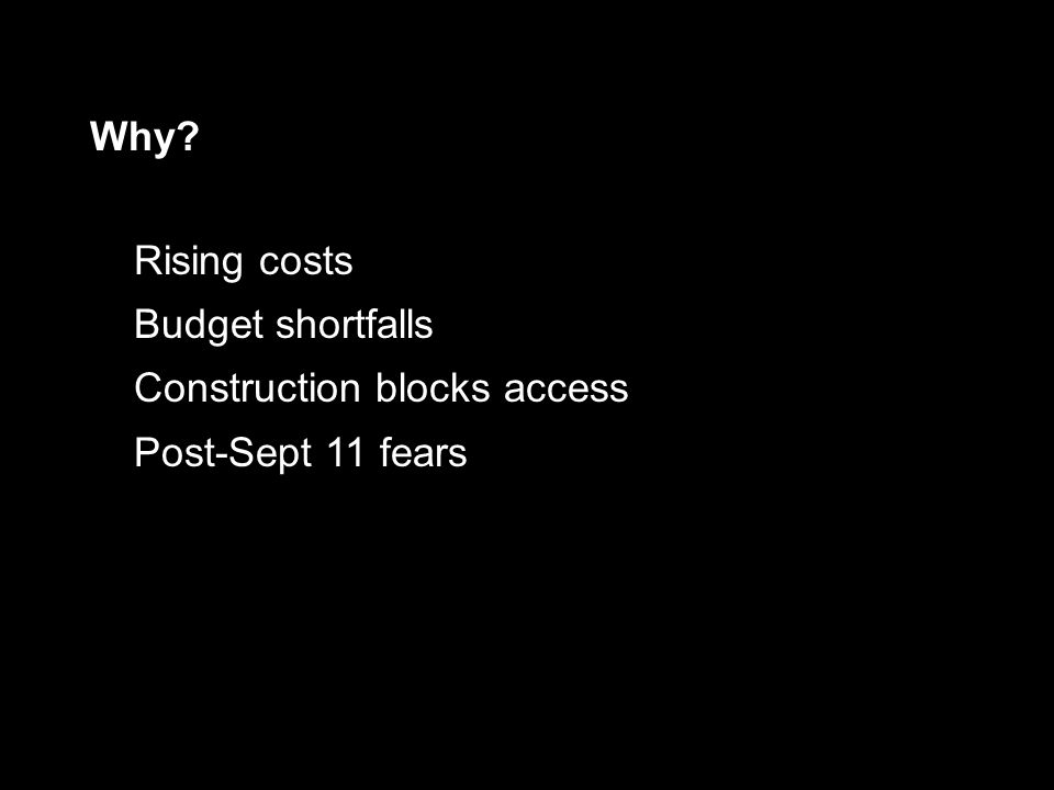 Rising costs Budget shortfalls Construction blocks access Post-Sept 11 fears Why?