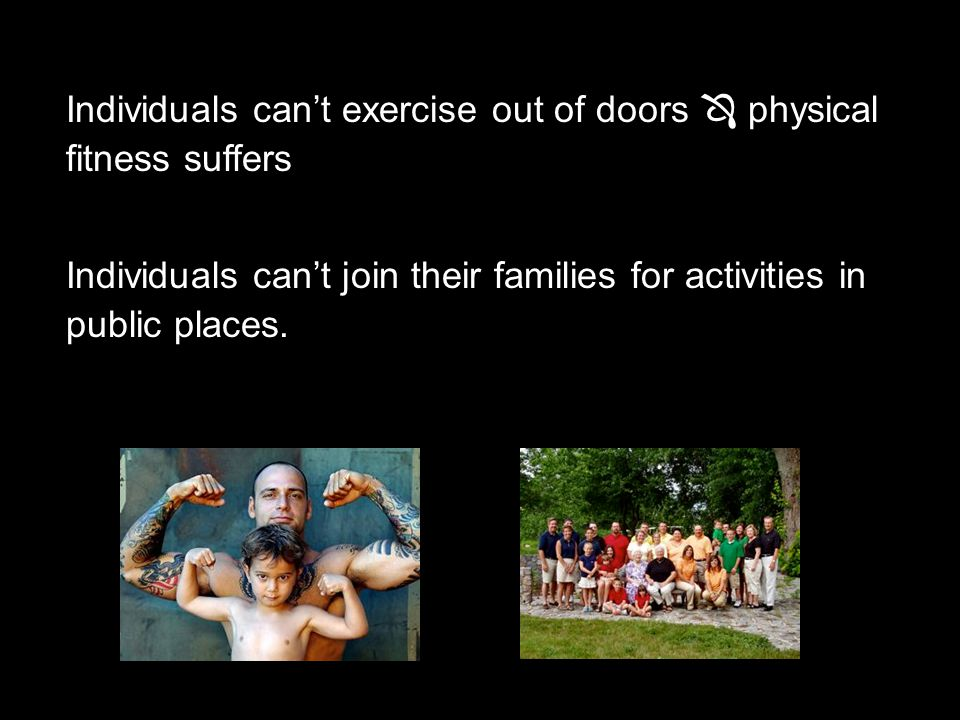 Individuals can't exercise out of doors  physical fitness suffers Individuals can't join their families for activities in public places.