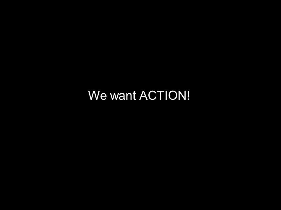 We want ACTION!