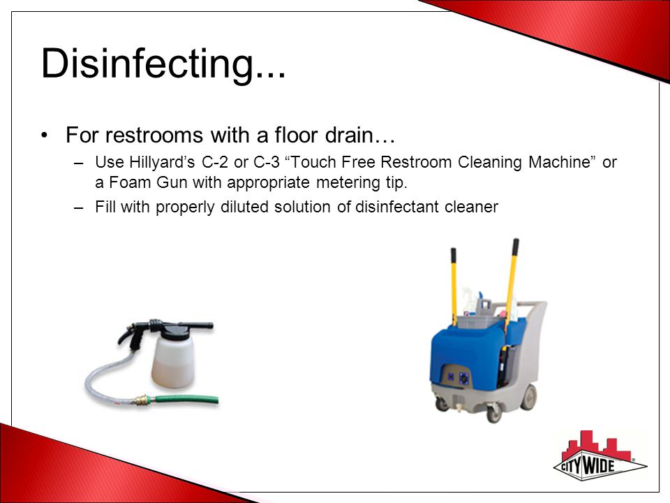 "Disinfecting... For restrooms with a floor drain… –Use Hillyard's C-2 or C-3 ""Touch Free Restroom Cleaning Machine"" or a Foam Gun with appropriate met"