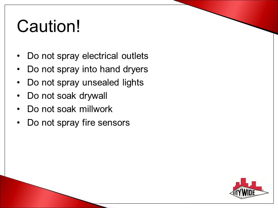 Caution! Do not spray electrical outlets Do not spray into hand dryers Do not spray unsealed lights Do not soak drywall Do not soak millwork Do not sp