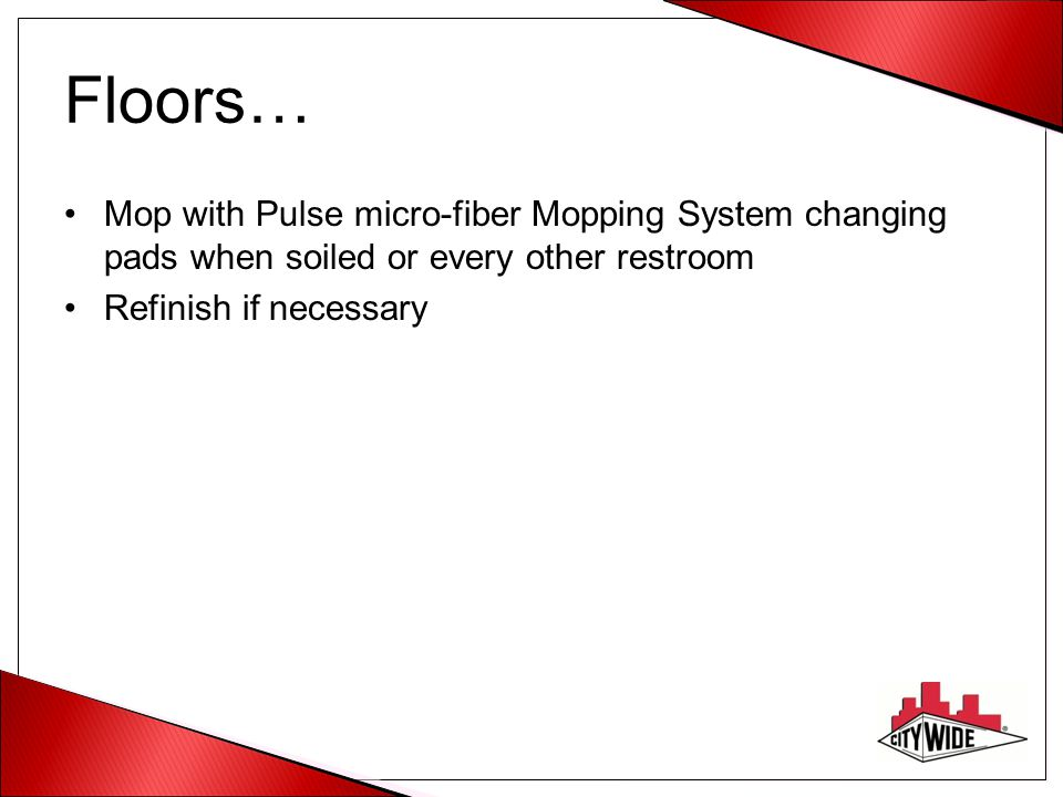 Floors… Mop with Pulse micro-fiber Mopping System changing pads when soiled or every other restroom Refinish if necessary