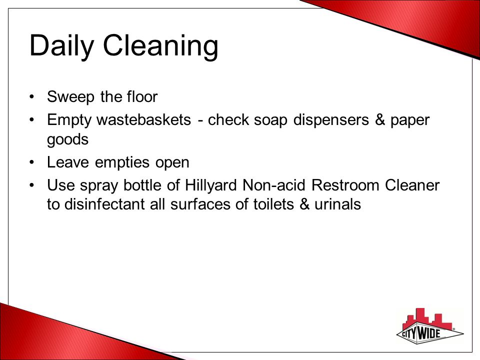 Daily Cleaning Sweep the floor Empty wastebaskets - check soap dispensers & paper goods Leave empties open Use spray bottle of Hillyard Non-acid Restr