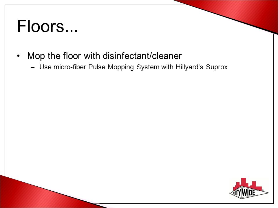 Floors... Mop the floor with disinfectant/cleaner –Use micro-fiber Pulse Mopping System with Hillyard's Suprox