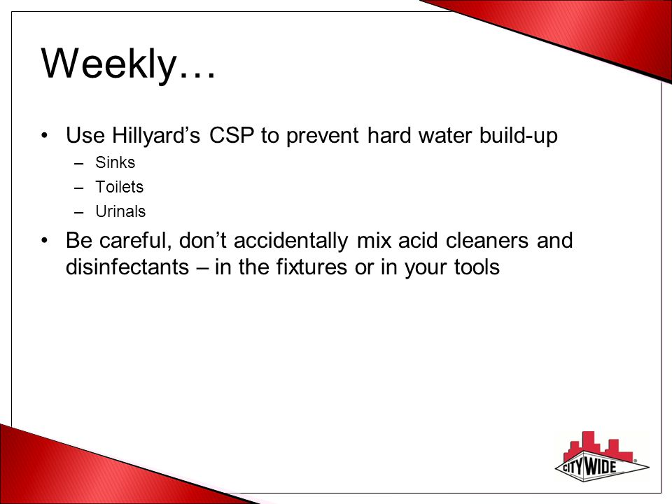 Weekly… Use Hillyard's CSP to prevent hard water build-up –Sinks –Toilets –Urinals Be careful, don't accidentally mix acid cleaners and disinfectants