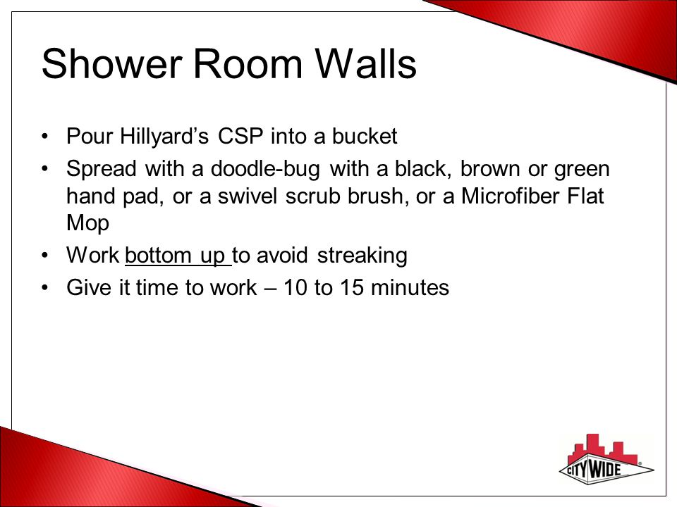 Shower Room Walls Pour Hillyard's CSP into a bucket Spread with a doodle-bug with a black, brown or green hand pad, or a swivel scrub brush, or a Micr