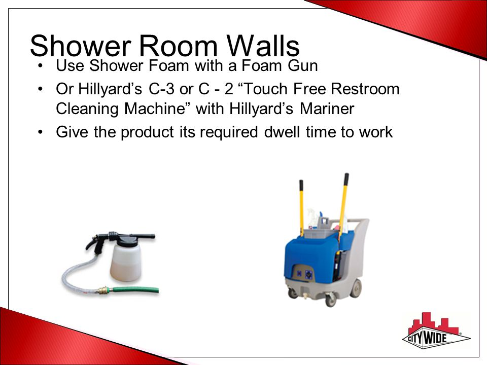 "Shower Room Walls Use Shower Foam with a Foam Gun Or Hillyard's C-3 or C - 2 ""Touch Free Restroom Cleaning Machine"" with Hillyard's Mariner Give the p"