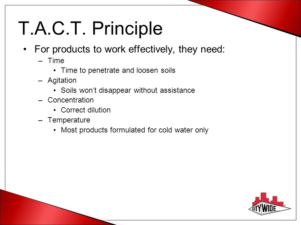 T.A.C.T. Principle For products to work effectively, they need: –Time Time to penetrate and loosen soils –Agitation Soils won't disappear without assi