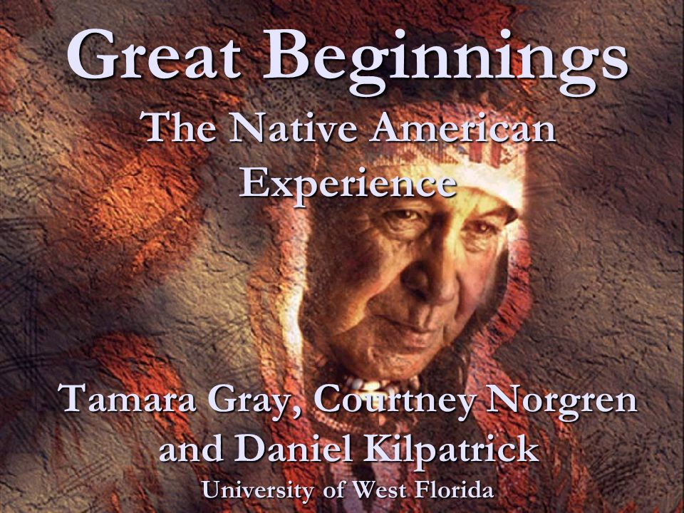 Great Beginnings The Native American Experience Tamara Gray, Courtney Norgren and Daniel Kilpatrick University of West Florida