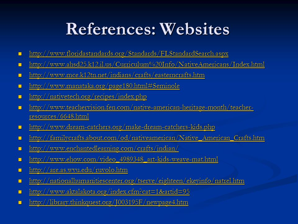 References: Websites http://www.floridastandards.org/Standards/FLStandardSearch.aspx http://www.floridastandards.org/Standards/FLStandardSearch.aspx http://www.floridastandards.org/Standards/FLStandardSearch.aspx http://www.ahsd25.k12.il.us/Curriculum%20Info/NativeAmericans/Index.html http://www.ahsd25.k12.il.us/Curriculum%20Info/NativeAmericans/Index.html http://www.ahsd25.k12.il.us/Curriculum%20Info/NativeAmericans/Index.html http://www.mce.k12tn.net/indians/crafts/easterncrafts.htm http://www.mce.k12tn.net/indians/crafts/easterncrafts.htm http://www.mce.k12tn.net/indians/crafts/easterncrafts.htm http://www.manataka.org/page180.html#Seminole http://www.manataka.org/page180.html#Seminole http://www.manataka.org/page180.html#Seminole http://nativetech.org/recipes/index.php http://nativetech.org/recipes/index.php http://nativetech.org/recipes/index.php http://www.teachervision.fen.com/native-american-heritage-month/teacher- resources/6648.html http://www.teachervision.fen.com/native-american-heritage-month/teacher- resources/6648.html http://www.teachervision.fen.com/native-american-heritage-month/teacher- resources/6648.html http://www.teachervision.fen.com/native-american-heritage-month/teacher- resources/6648.html http://www.dream-catchers.org/make-dream-catchers-kids.php http://www.dream-catchers.org/make-dream-catchers-kids.php http://www.dream-catchers.org/make-dream-catchers-kids.php http://familycrafts.about.com/od/nativeamerican/Native_American_Crafts.htm http://familycrafts.about.com/od/nativeamerican/Native_American_Crafts.htm http://familycrafts.about.com/od/nativeamerican/Native_American_Crafts.htm http://www.enchantedlearning.com/crafts/indian/ http://www.enchantedlearning.com/crafts/indian/ http://www.enchantedlearning.com/crafts/indian/ http://www.ehow.com/video_4989348_art-kids-weave-mat.html http://www.ehow.com/video_4989348_art-kids-weave-mat.html http://www.ehow.com/video_4989348_art-kids-weave-mat.html http://are.as.wvu.edu/ruvolo.htm http://are.