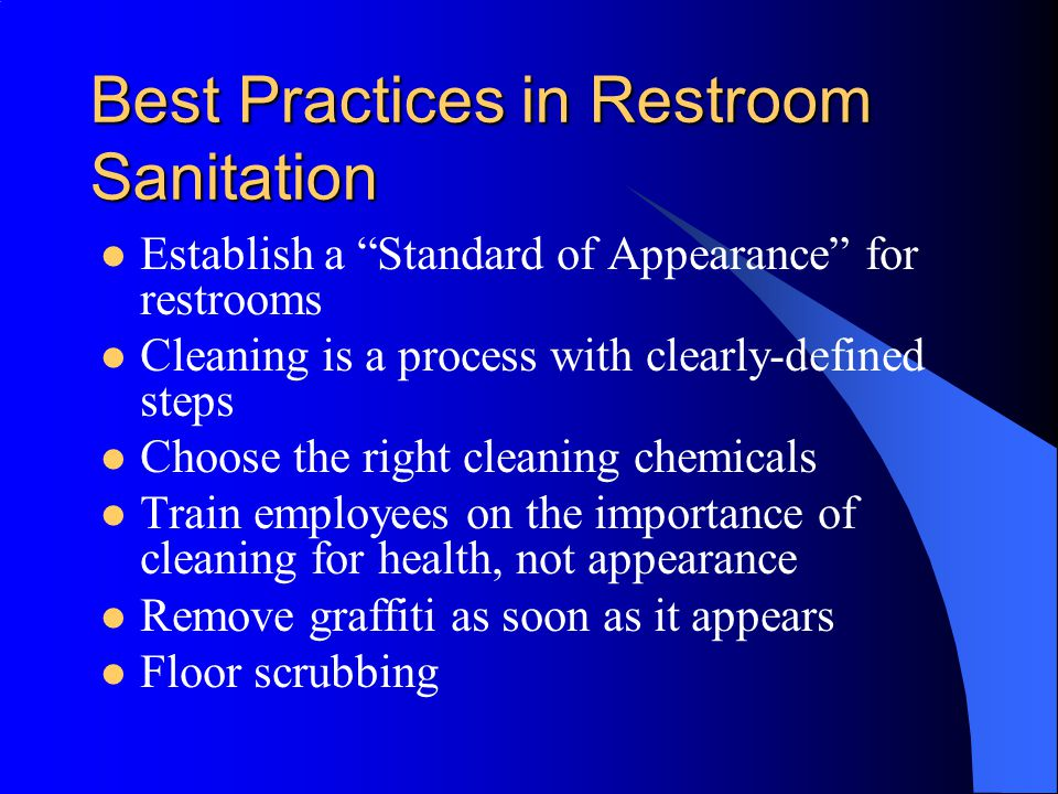 Best Practices in Restroom Sanitation Establish a Standard of Appearance for restrooms Cleaning is a process with clearly-defined steps Choose the right cleaning chemicals Train employees on the importance of cleaning for health, not appearance Remove graffiti as soon as it appears Floor scrubbing