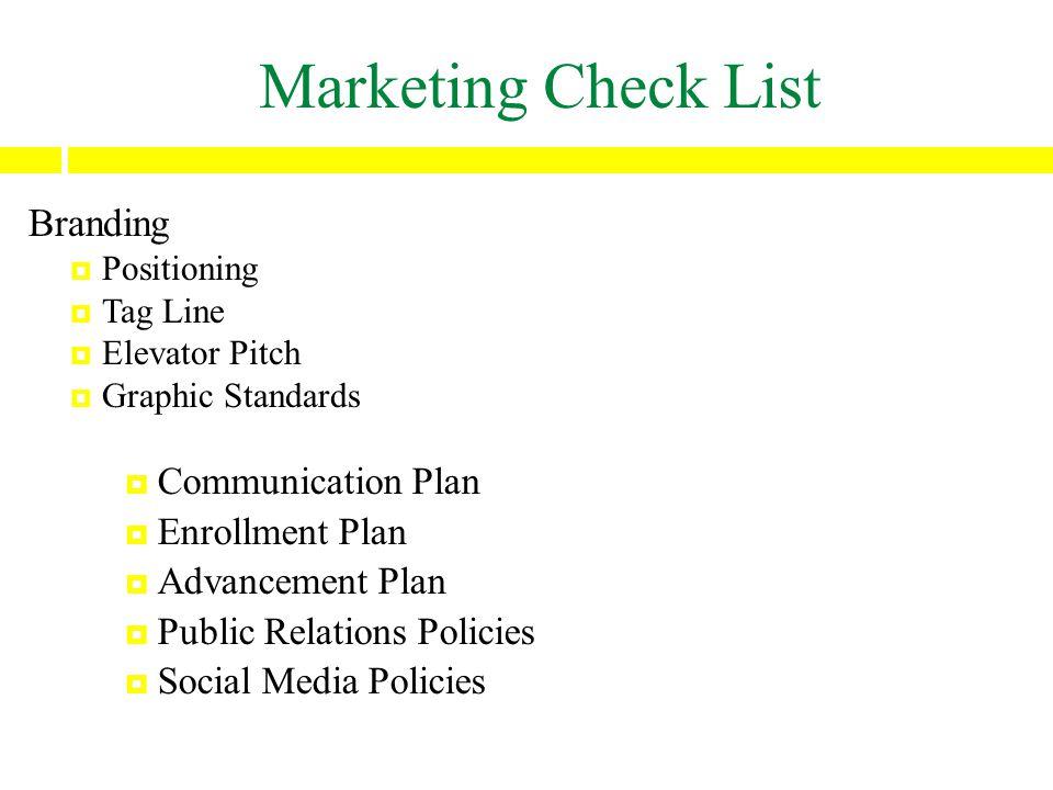 Marketing Check List Branding  Positioning  Tag Line  Elevator Pitch  Graphic Standards  Communication Plan  Enrollment Plan  Advancement Plan  Public Relations Policies  Social Media Policies