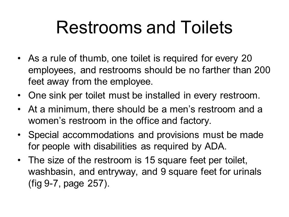 Restrooms and Toilets As a rule of thumb, one toilet is required for every 20 employees, and restrooms should be no farther than 200 feet away from th