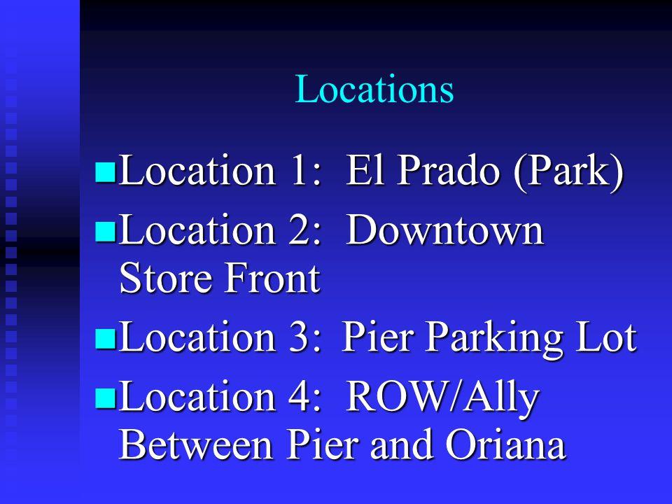 Locations Location 1: El Prado (Park) Location 1: El Prado (Park) Location 2: Downtown Store Front Location 2: Downtown Store Front Location 3: Pier Parking Lot Location 3: Pier Parking Lot Location 4: ROW/Ally Between Pier and Oriana Location 4: ROW/Ally Between Pier and Oriana