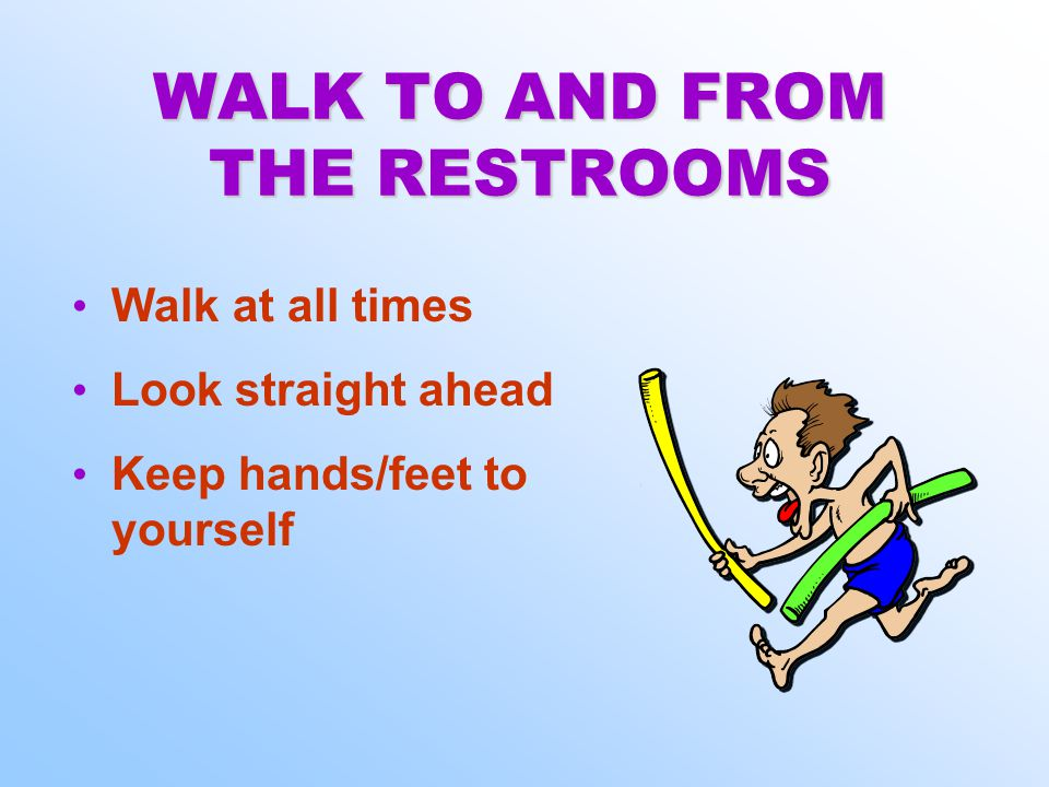WALK TO AND FROM THE RESTROOMS Walk at all times Look straight ahead Keep hands/feet to yourself Walk at all times Look straight ahead Keep hands/feet to yourself