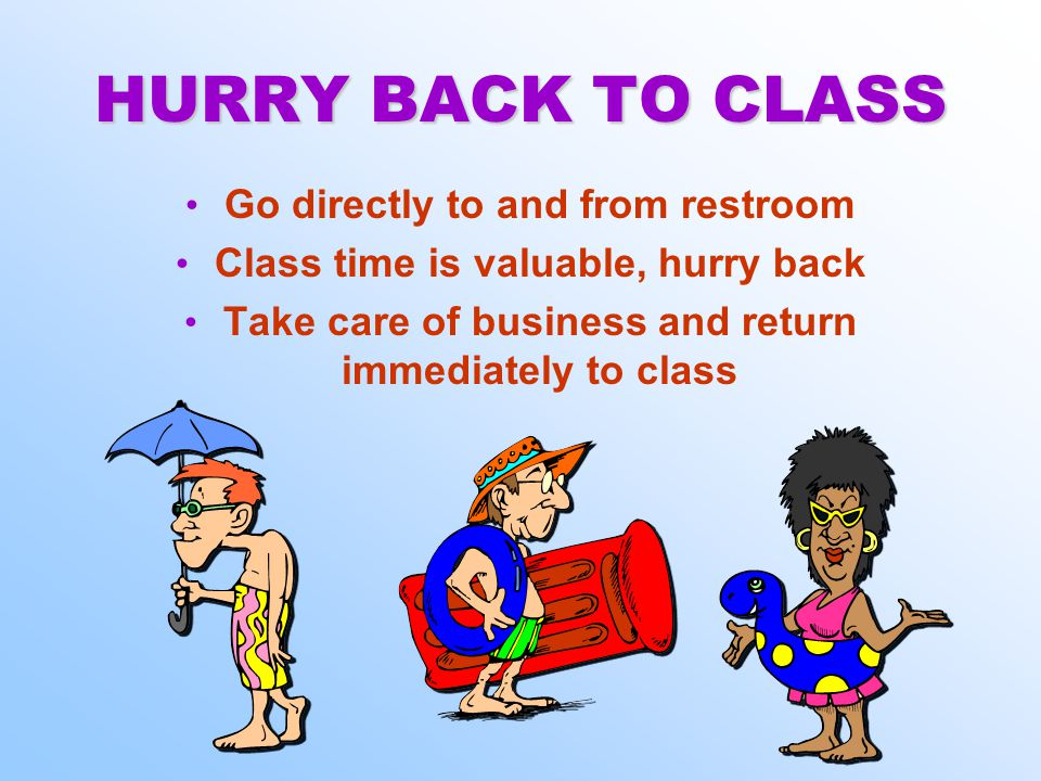 HURRY BACK TO CLASS Go directly to and from restroom Class time is valuable, hurry back Take care of business and return immediately to class Go directly to and from restroom Class time is valuable, hurry back Take care of business and return immediately to class