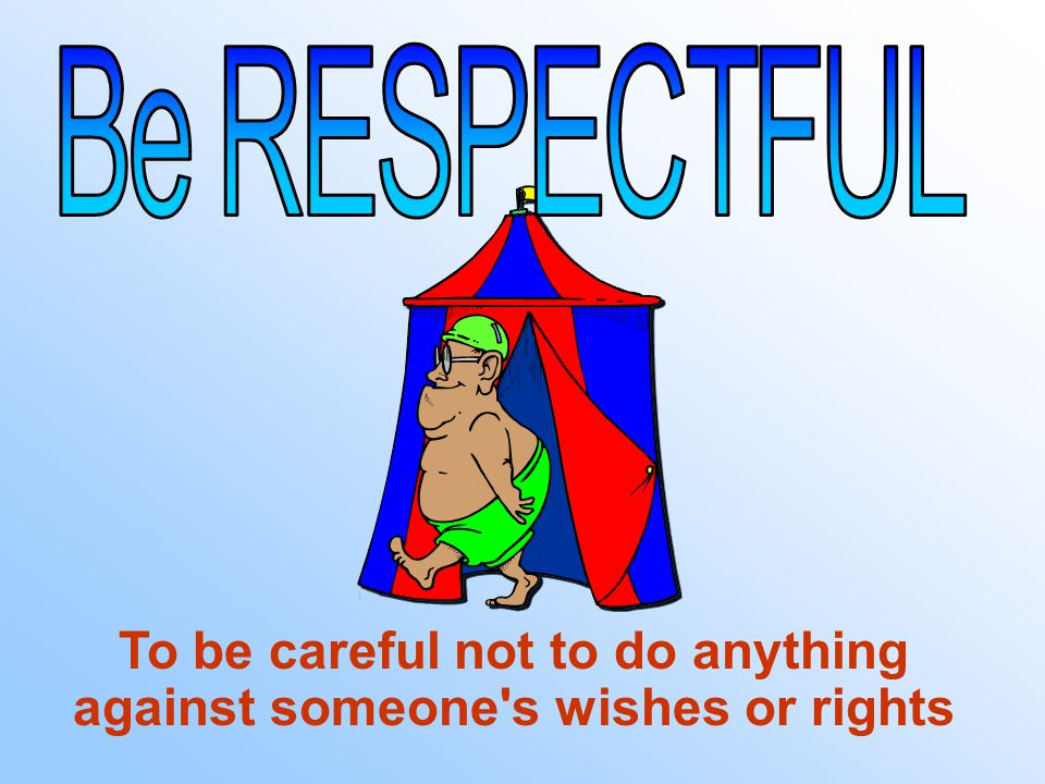 To be careful not to do anything against someone s wishes or rights