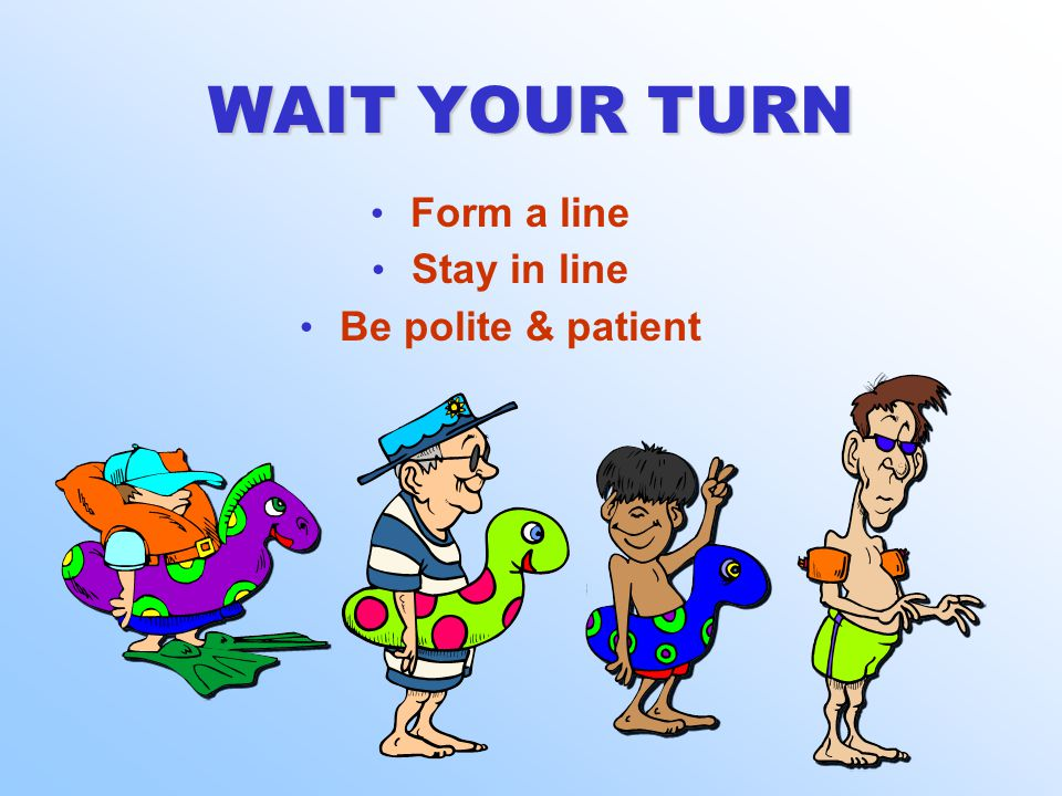 WAIT YOUR TURN Form a line Stay in line Be polite & patient Form a line Stay in line Be polite & patient
