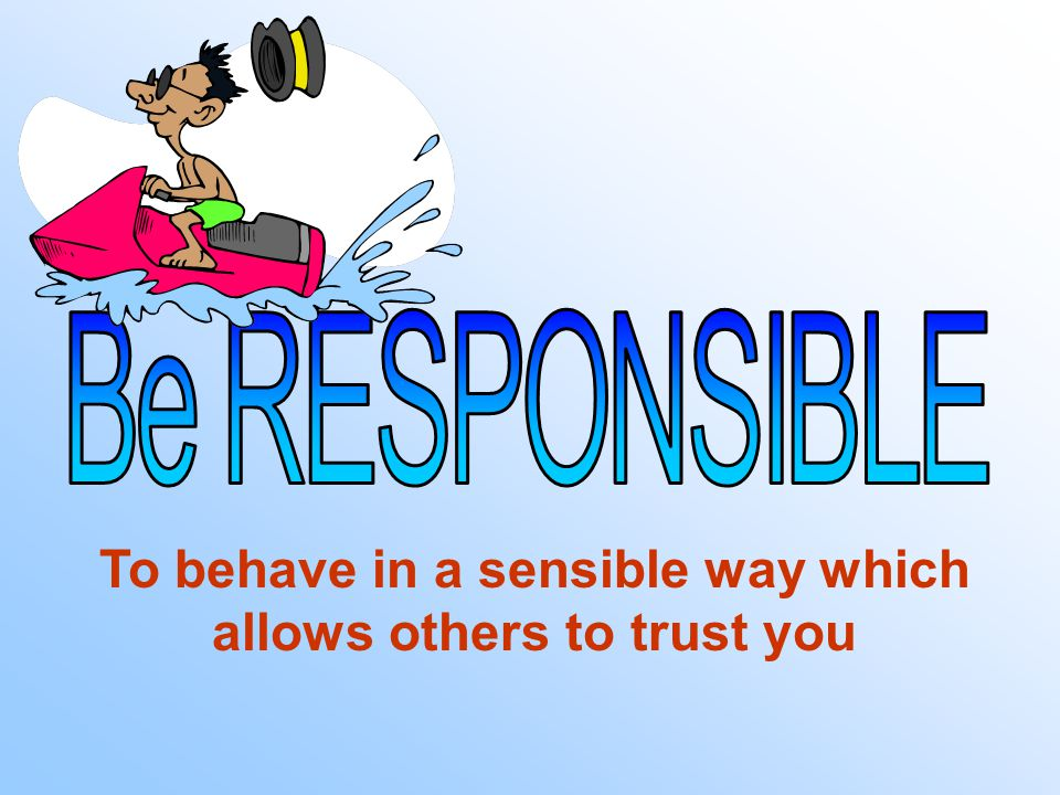 To behave in a sensible way which allows others to trust you