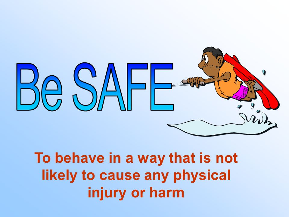 To behave in a way that is not likely to cause any physical injury or harm