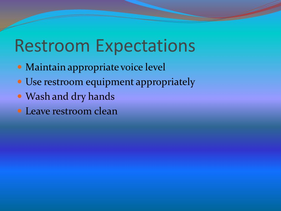 Restroom Expectations Maintain appropriate voice level Use restroom equipment appropriately Wash and dry hands Leave restroom clean